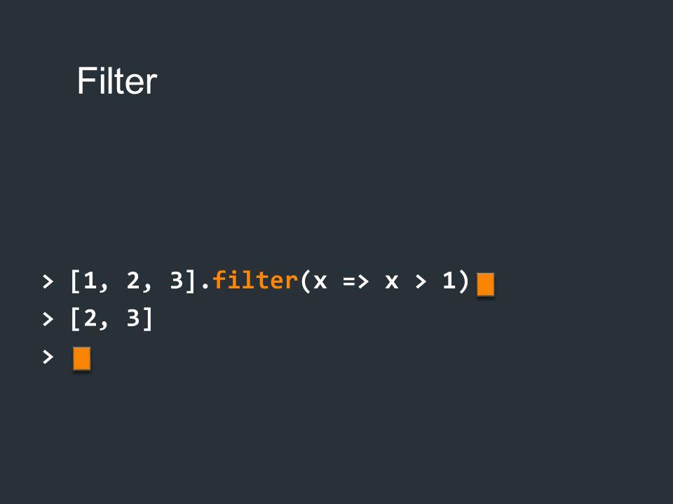 Filter > [1, 2, 3].filter(x => x > 1) > [2, 3] >